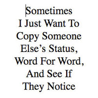Sometimes I Just Want To Copy Someone Else's Status