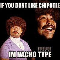 If you don't like Chipotle, I'm Nacho Type