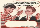 Gee Bill how come your mom lets you eat two wieners?