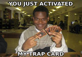 You Just Activated My Trap Card!