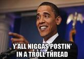 Yall Niggas Postin' In a Troll Thread