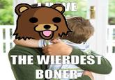 I Have The Weirdest Boner