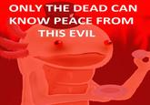 Only The Dead Can Know Peace From This Evil