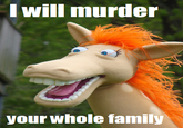 I Will Murder Your Whole Fucking Family