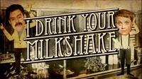 I Drink Your Milkshake!