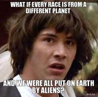 What-if-every-race-is-from-a-different-planet-and-we-were-all-put-on-earth-by-aliens