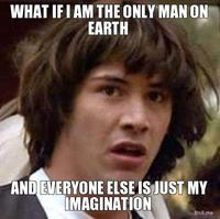 What-if-i-am-the-only-man-on-earth-and-everyone-else-is-just-my-imagination