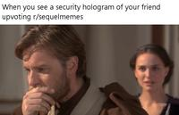 When you see a security hologram of your friend upvoting r/sequelmemes