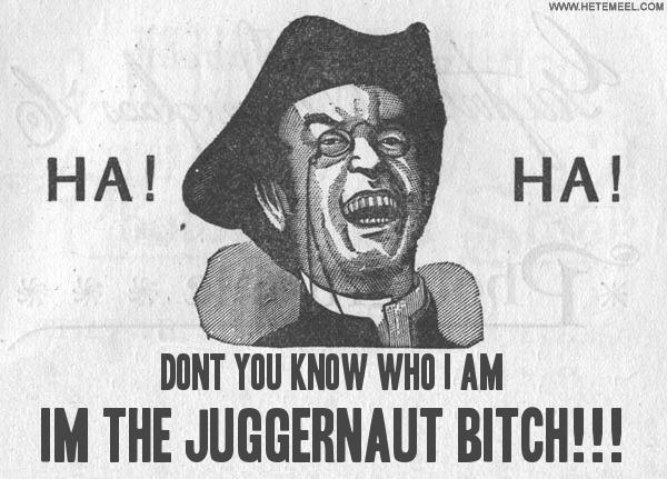 33662.Dont-you-know-who-I-am_IM-THE-JUGGERNAUT-BITCH_.jpg