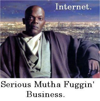 Internet. Serious Mutha Fuggin' Business
