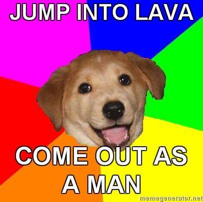 Advice-Dog-JUMP-INTO-LAVA-COME-OUT-AS-A-MAN.jpg