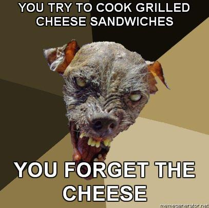 Ugly-Dog-YOU-TRY-TO-COOK-GRILLED-CHEESE-SANDWICHES-YOU-FORGET-THE-CHEESE.jpg