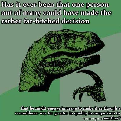 Philosoraptor-Has-it-ever-been-that-one-person-out-of-many-could-have-made-the-rather-far-fetched-de.jpg