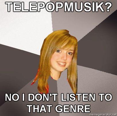 MUSICALLY-OBLIVIOUS-8TH-GRADER-TELEPOPMUSIK-NO-I-DONT-LISTEN-TO-THAT-GENRE.jpg