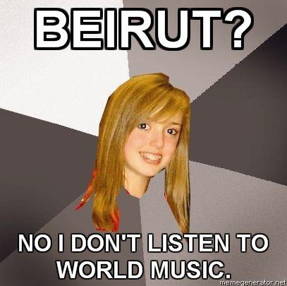 MUSICALLY-OBLIVIOUS-8TH-GRADER-BEIRUT-NO-I-DONT-LISTEN-TO-WORLD-MUSIC_large.jpg