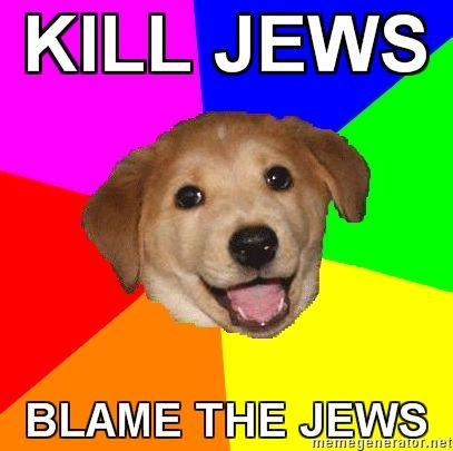 Advice-Dog-KILL-JEWS-BLAME-THE-JEWS.jpg