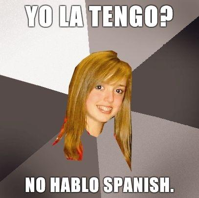 Musically-Oblivious-8th-Grader-yo-la-tengo-no-hablo-spanish.jpg