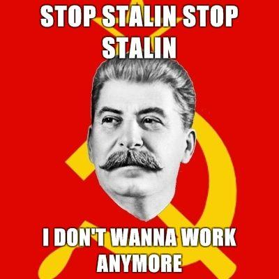 Stalin-Says-STOP-STALIN-STOP-STALIN-I-DONT-WANNA-WORK-ANYMORE.jpg
