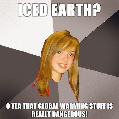 Musically-Oblivious-8th-Grader-ICED-EARTH-O-yea-that-global-warming-stuff-is-really-dangerous.jpg