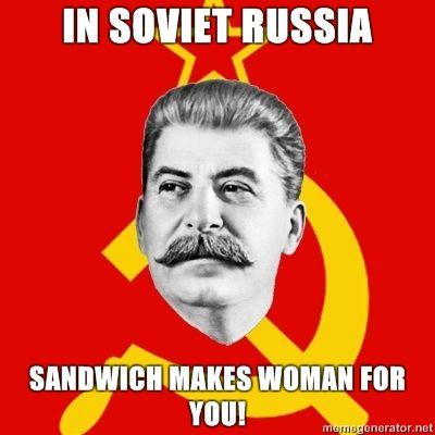 Stalin-Says-IN-SOVIET-RUSSIA-SANDWICH-MAKES-WOMAN-FOR-YOU.jpg