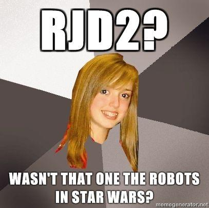 Musically-Oblivious-8th-Grader-RJD2-Wasnt-that-one-the-robots-in-Star-Wars.jpg