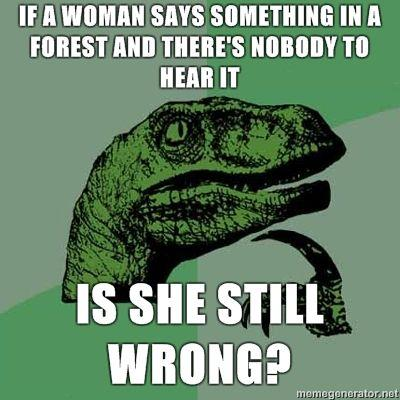Philosoraptor-If-a-woman-says-something-in-a-forest-and-theres-nobody-to-hear-it-is-she-still-wrong.jpg