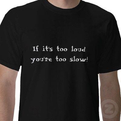 if_its_too_loud_youre_too_slow_tshirt-p235034243829550400qrdq_400.jpg