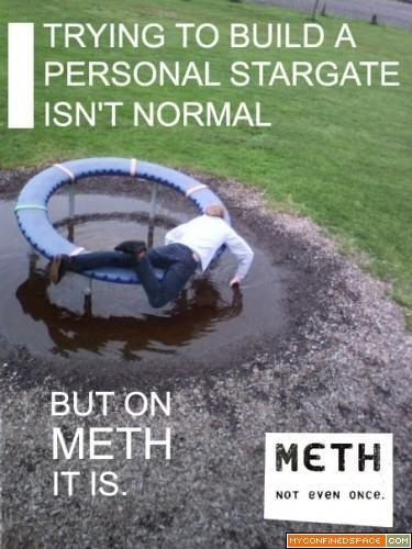 trying-to-build-a-personal-stargate-isnt-normanl-but-on-meth-it-is-375x500.jpg