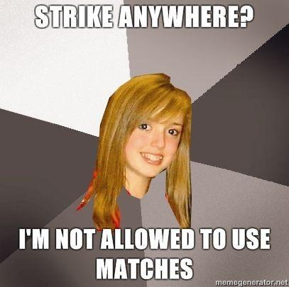 Musically-Oblivious-8th-Grader-Strike-Anywhere-Im-not-allowed-to-use-matches.jpg