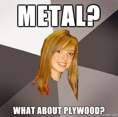 Musically-Oblivious-8th-Grader-Metal-What-about-plywood.jpg