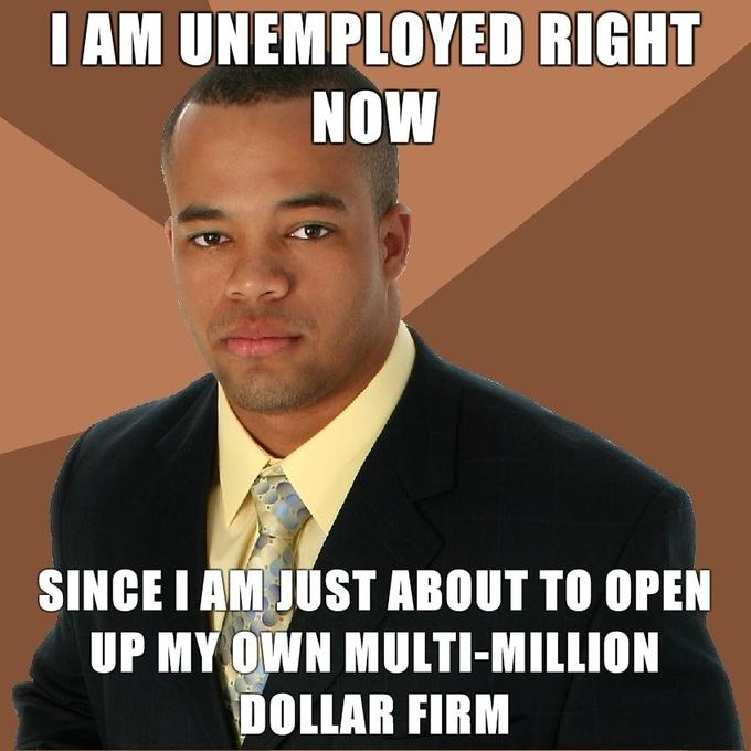 Successful-Negro-i-am-unemployed-right-now-since-i-am-just-about-to-open-up-my-own-multi-million-dollar-firm.jpg