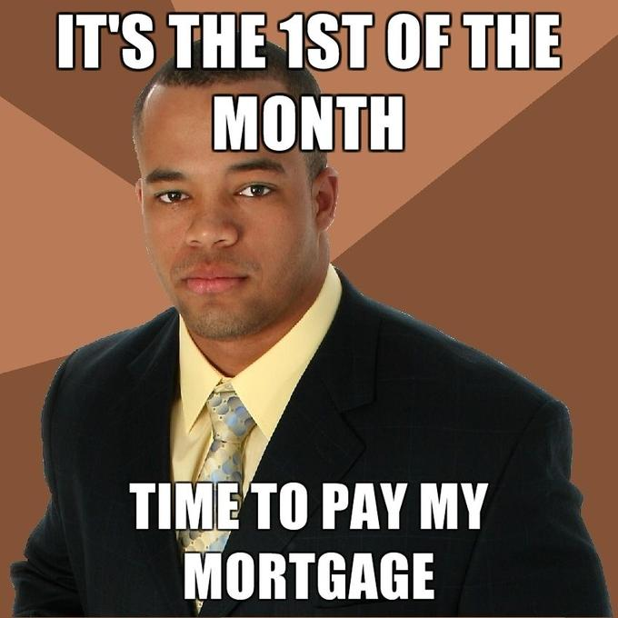 Its-the-1st-of-the-month-Time-to-pay-my-mortgage.jpg