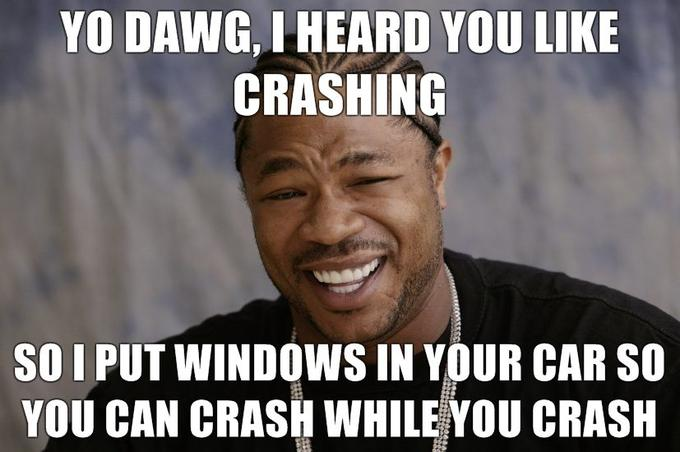 yo-dawg-i-heard-you-like-crashing-so-i-put-windows-in-your-car-so-you-can-crash-while-you-crash.jpg