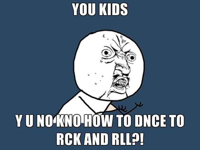 YOU-KIDS-Y-U-NO-KNO-HOW-TO-DNCE-TO-RCK-AND-RLL.jpg