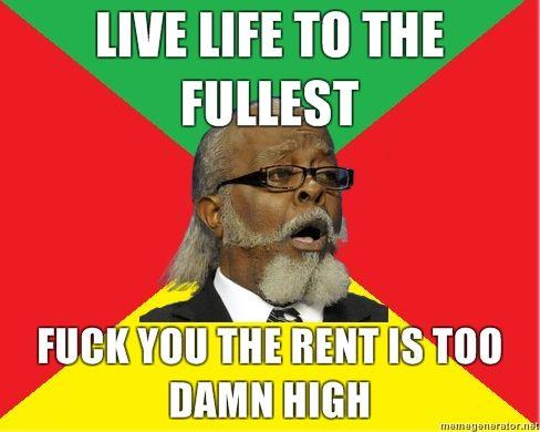 LIVE-LIFE-TO-THE-FULLEST-FUCK-YOU-THE-RENT-IS-TOO-DAMN-HIGH.jpg