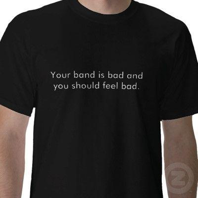 your_band_is_bad_and_you_should_feel_bad_tshirt-p235909542931820276t5tr_400.jpg