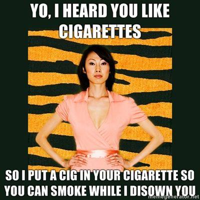 yo-i-heard-you-like-cigarettes-so-i-put-a-cig-in-your-cigarette-so-you-can-smoke-while-i-disown-you.jpg