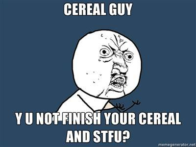 CEREAL-GUY-Y-U-NOT-FINISH-YOUR-CEREAL-AND-STFU.jpg