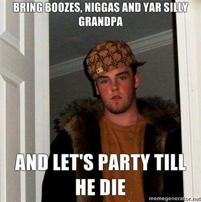 BRING-BOOZES-NIGGAS-AND-YAR-SILLY-GRANDPA-AND-LETS-PARTY-TILL-HE-DIE.jpg