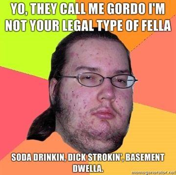 Yo-they-call-me-gordo-Im-not-your-legal-type-of-fella-Soda-drinkin-dick-strokin-basement-dwella.jpg