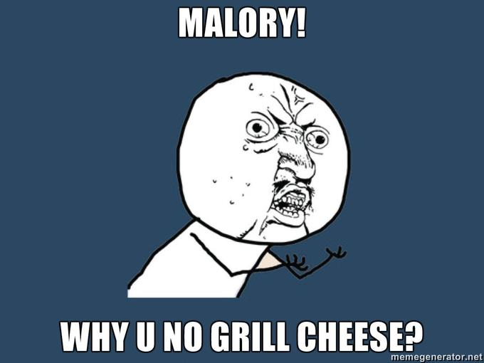 MALORY-WHY-U-NO-GRILL-CHEESE.jpg