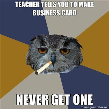 Teacher-tells-you-to-make-business-card-never-get-one.jpg