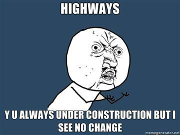HIGHWAYS-Y-U-ALWAYS-UNDER-CONSTRUCTION-BUT-I-SEE-NO-CHANGE.jpg