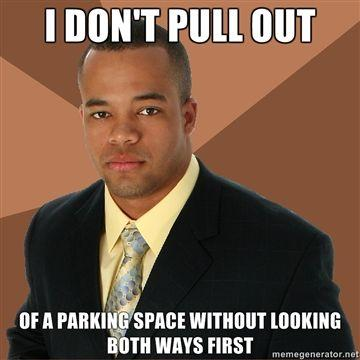 I-DONT-PULL-OUT-OF-A-PARKING-SPACE-WITHOUT-LOOKING-BOTH-WAYS-FIRST.jpg