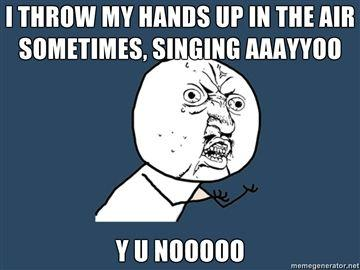i-throw-my-hands-up-in-the-air-sometimes-singing-aaayyoo-y-u-nooooo.jpg