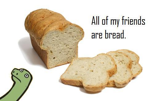 All my friends are bread