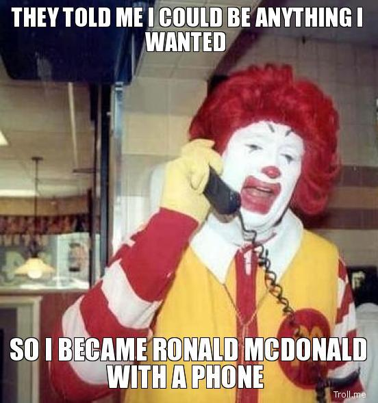 they-told-me-i-could-be-anything-i-wanted-so-i-became-ronald-mcdonald-with-a-phone.jpg