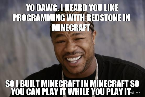 yo-dawg-i-heard-you-like-programming-with-redstone-in-minecraft-so-i-built-minecraft-in-minecraft-so-you-can-play-it-while-you-play-it.jpg