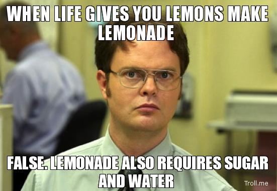 when-life-gives-you-lemons-make-lemonade-false-lemonade-also-requires-sugar-and-water.jpg