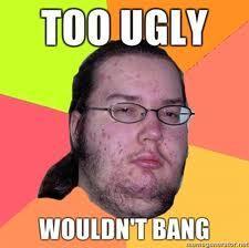Too-ugly-wouldnt-bang.jpg